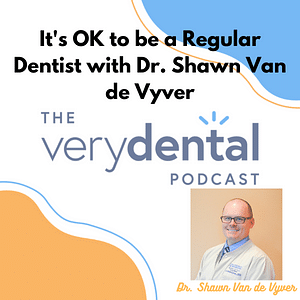 Very Dental: It's OK to be a Regular Dentist with Dr. Shawn Van de Vyver